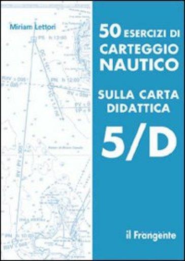 50 esercizi di carteggio nautico sulla carta didattica 5/D - Miriam Lettori |