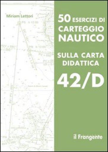 50 esercizi di carteggio nautico sulla carta didattica 42/D - Miriam Lettori  