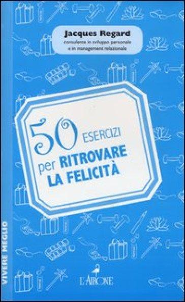 50 esercizi per ritrovare la felicità - Jacques Regard | Thecosgala.com