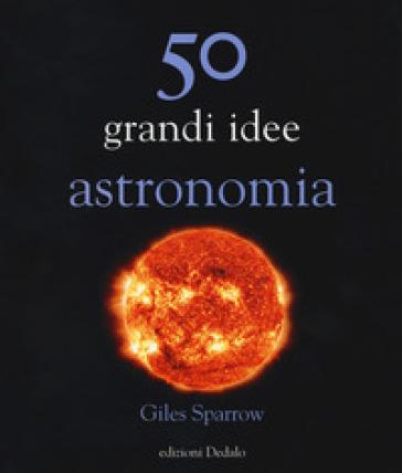 50 grandi idee astronomia - Giles Sparrow | Rochesterscifianimecon.com