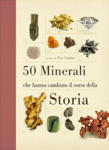 50 minerali che hanno cambiato il corso della storia - Eric Cheline | Rochesterscifianimecon.com