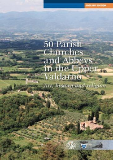 50 parish, churches and abbeys in the upper Valdarno. Art, history and religion - Lorenzo Bigi  