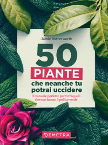 50 piante che non potrai uccidere - Jamie Butterworth  