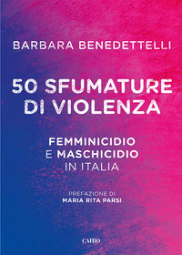 50 sfumature di violenza. Femminicidio e maschicidio in Italia - Barbara Benedettelli | Rochesterscifianimecon.com