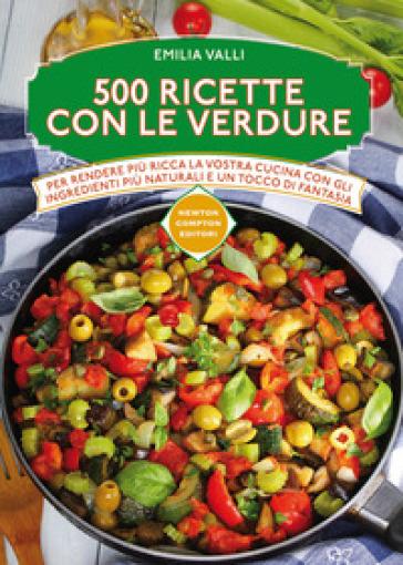 500 ricette con le verdure - Emilia Valli |
