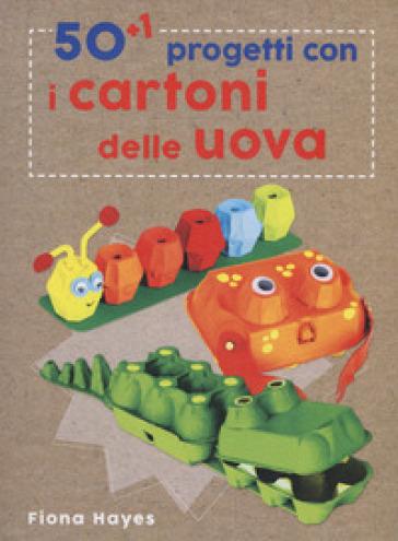 50+1 progetti con i cartoni delle uova. Ediz. a colori - Fiona Hayes | Jonathanterrington.com