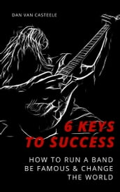 6 Keys to Success: How to Run a Band, Be Famous and Change the World