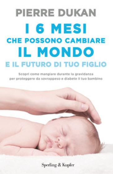 I 6 mesi che che possono cambiare il mondo e il futuro di tuo figlio - Pierre Dukan |