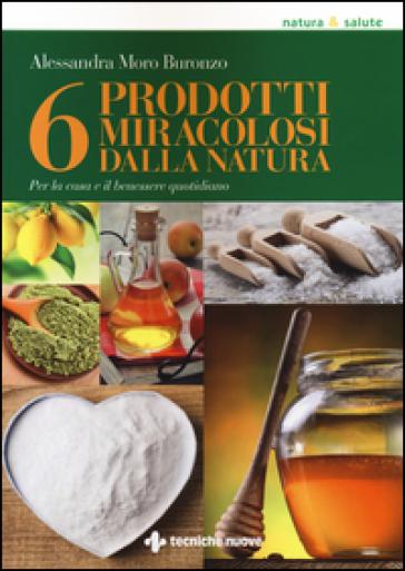 6 prodotti miracolosi della natura. Per la casa e il benessere quotidiano - Alessandra Moro Buronzo | Jonathanterrington.com