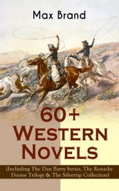 60+ Western Novels by Max Brand (Including The Dan Barry Series, The Ronicky Doone Trilogy & The Silvertip Collection)