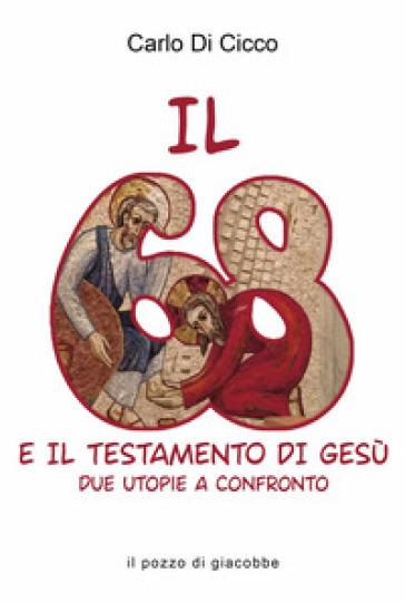 Il 68 e il testamento di Gesù. Due utopie a confronto - Carlo Di Cicco | Thecosgala.com