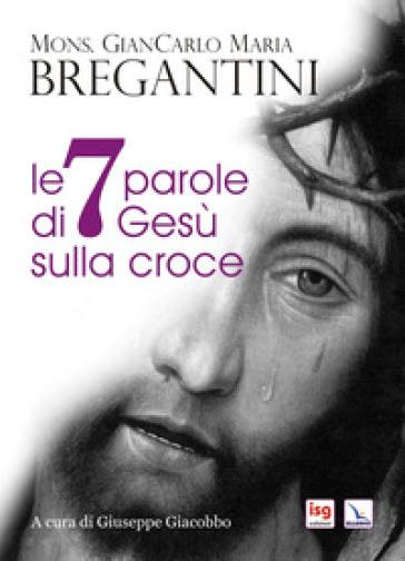 Le 7 parole di Gesù sulla croce - Giancarlo Maria Bregantini   Thecosgala.com