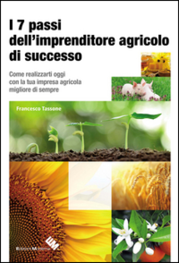 I 7 passi dell'imprenditore agricolo di successo. Come realizzarti oggi con la tua impresa agricola migliore di sempre - Francesco Tassone | Thecosgala.com