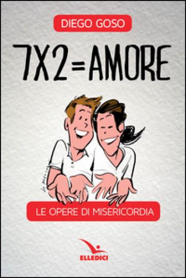7 x 2= amore. Le opere di misericordia - Diego Goso | Jonathanterrington.com