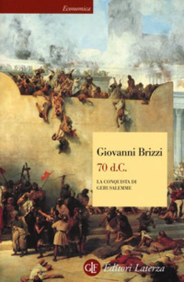 70 d. C. La conquista di Gerusalemme - Giovanni Brizzi |