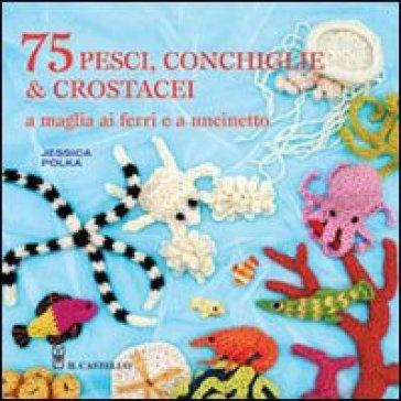75 peschi, conchiglie & crostacei. A maglia ai ferri e a uncinetto - Jessica Polka | Rochesterscifianimecon.com