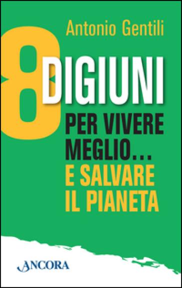 8 digiuni per vivere meglio... e salvare il pianeta - Antonio Gentili   Rochesterscifianimecon.com