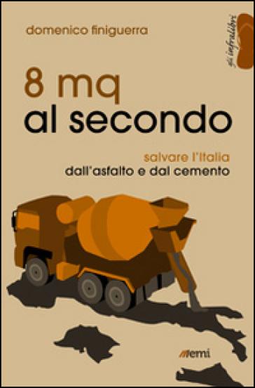 8 mq al secondo. Salvare l'Italia dall'asfalto e dal cemento - Domenico Finiguerra | Jonathanterrington.com