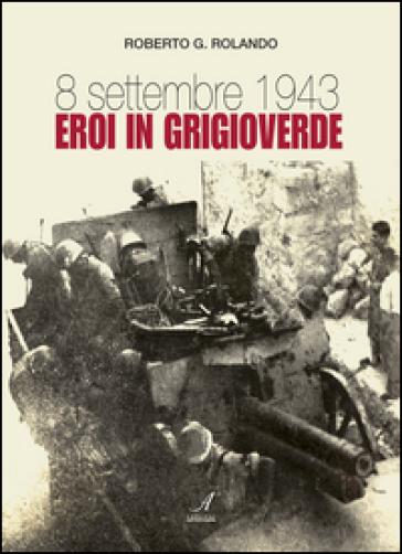 8 settembre 1943. Eroi in grigioverde - Roberto G. Rolando |