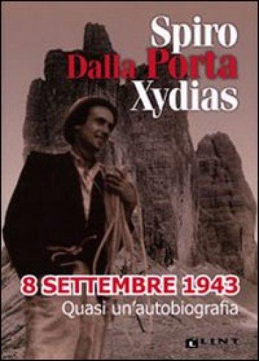 8 settembre 1943. Quasi un'autobiografia - Spiro Dalla Porta Xidias |