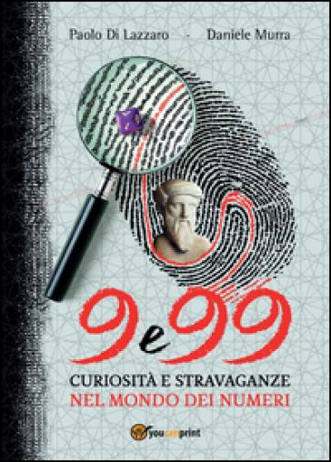 9 e 99. Curiosità e stravaganze nel mondo dei numeri - Daniele Murra |