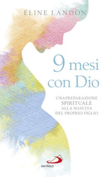 9 mesi con Dio. Una preparazione spirituale alla nascita del proprio figlio - Eline Landon  