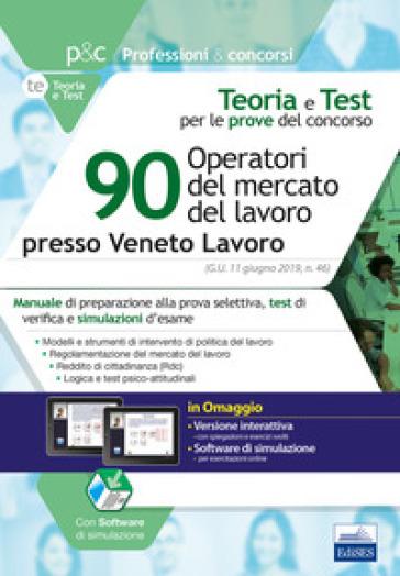 90 operatori del mercato del lavoro presso Veneto Lavoro. Manuale di preparazione, test di verifica e simulazioni d'esame