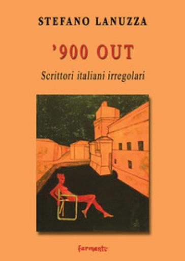 '900 out. Scrittori italiani irregolari - Stefano Lanuzza |