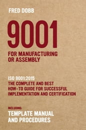 9001 for Manufacturing or Assembly ISO 9001:2015 The Complete and Best How-To Guide for Successful Implementation and Certification Including Template Manual and Procedures