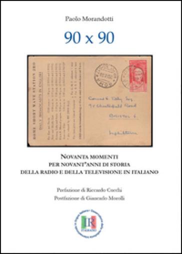 90x90. Novanta momenti per novant'anni di storia della radio e della televisione in italiano - Paolo Morandotti |
