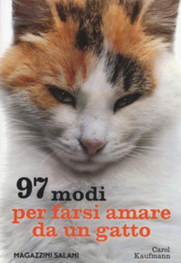 97 modi per farsi amare da un gatto - Carol Kaufmann | Rochesterscifianimecon.com