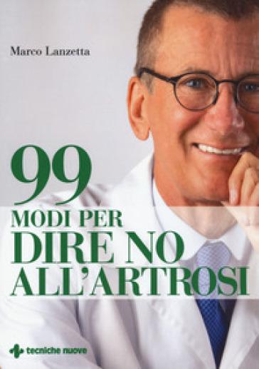 99 modi per dire no all'artrosi - Marco Lanzetta |