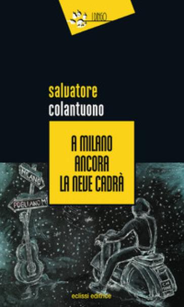 A Milano ancora la neve cadrà - Salvatore Colantuono |