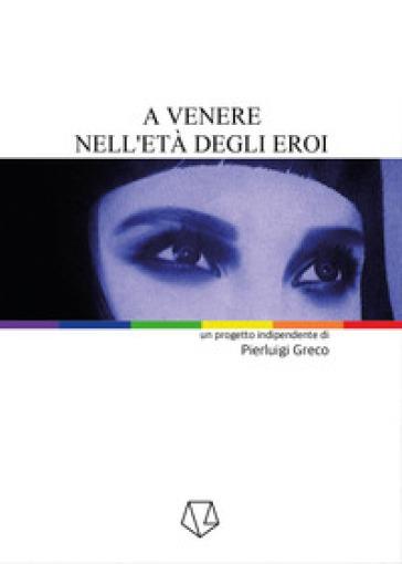 A Venere nell'età degli eroi - Pierluigi Greco |