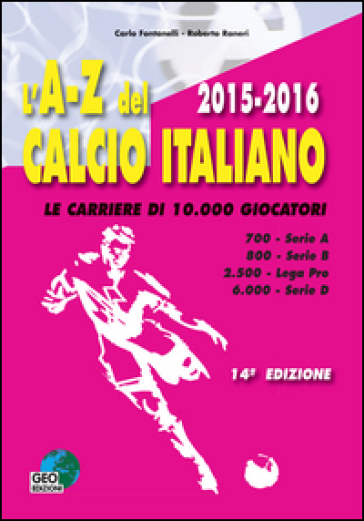 L'A-Z del calcio italiano (2015-16). Le carriere di 10.000 giocatori. Serie A, B, Lega Pro, D - Carlo Fontanelli |