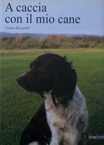A caccia con il mio cane - Cesare Ricciarelli | Rochesterscifianimecon.com