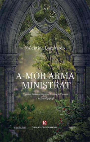 A-mor arma ministrat. Quando la morte impugna le armi dell'amore e ne fa un'epigrafe - Valentina Lombardo |