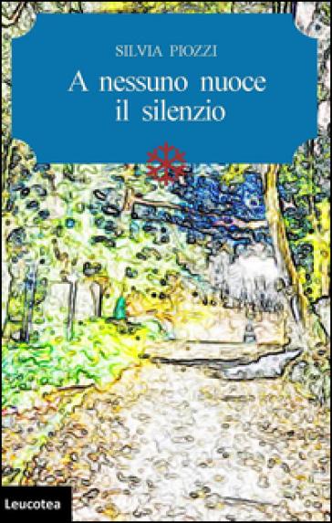 A nessuno nuoce il silenzio - Silvia Piozzi |