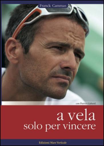 A vela solo per vincere - Frank Cammas   Thecosgala.com