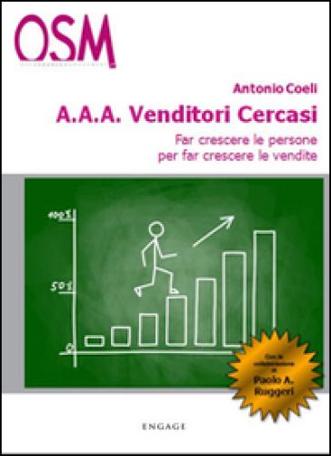 A.A.A. venditori cercasi. Far crescere le persone per far crescere le vendite - Antonio Coeli |
