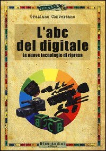 L'ABC del digitale. Le nuove tecnologie di ripresa - Graziano Conversano | Thecosgala.com