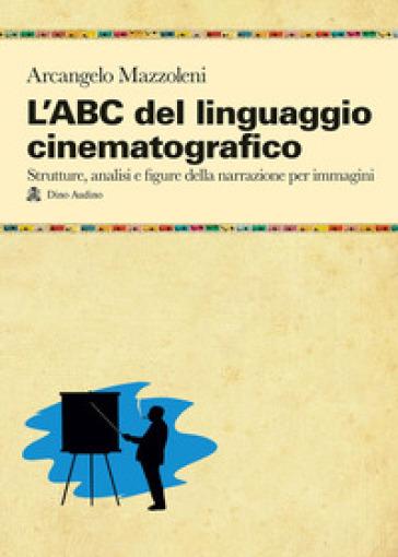 L'ABC del linguaggio cinematografico. Strutture, analisi e figure nella narrazione per immagini - Arcangelo Mazzoleni |