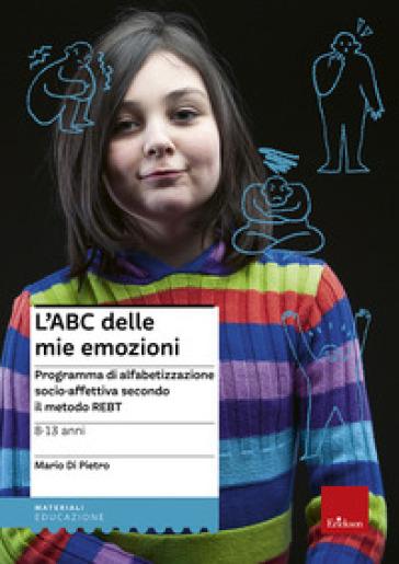 L'ABC delle mie emozioni. 8-13 anni. Programma di alfabetizzazione socio-affettiva secondo il metodo REBT - Mario Di Pietro | Ericsfund.org