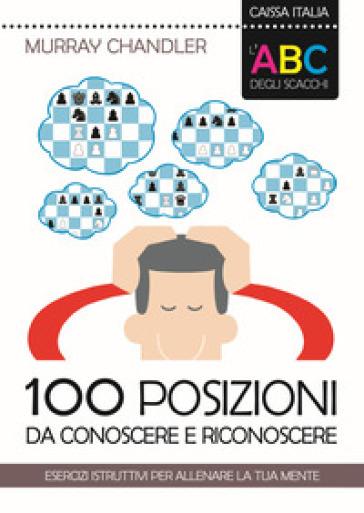 L'ABC degli scacchi. 100 posizioni da conoscere e riconoscere. Esercizi istruttivi per allenare la tua mente - Murray Chandler |