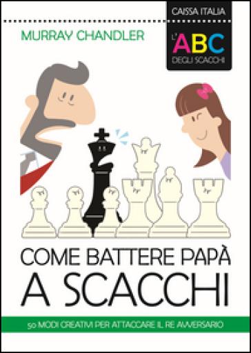 L'ABC degli scacchi. Come battere papà a scacchi. 50 modi creativi per attaccare il re avversario - Murray Chandler |