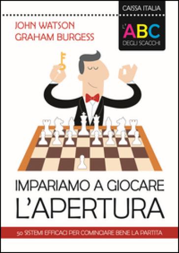L'ABC degli scacchi. Impariamo a giocare l'apertura. 50 sistemi efficaci per cominciare bene la partita - John Watson  