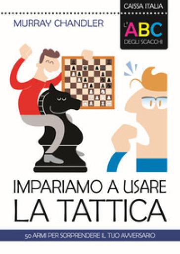 L'ABC degli scacchi. Impariamo a usare la tattica. 50 armi per sorprendere il tuo avversario