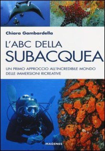 L'ABC della subacquea. Un primo approccio all'incredibile mondo delle immersioni ricreative - Chiara Gambardella |