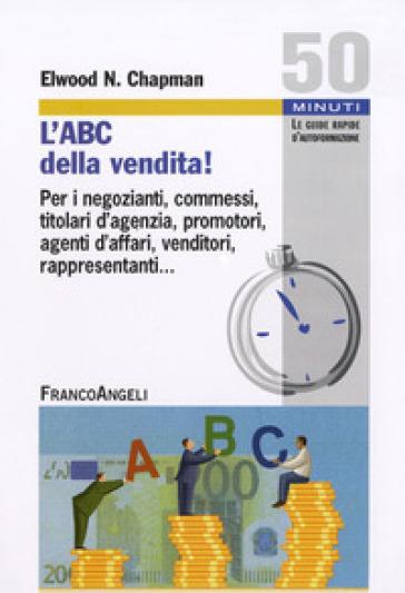 L'ABC della vendita! Per i negozianti, commessi, titolari d'agenzia, promotori, agenti d'affari, venditori, rappresentanti... - Elwood N. Chapman |