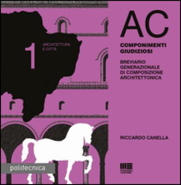 AC. Architettura e città. 1: Componimenti giudiziosi - Riccardo Canella  